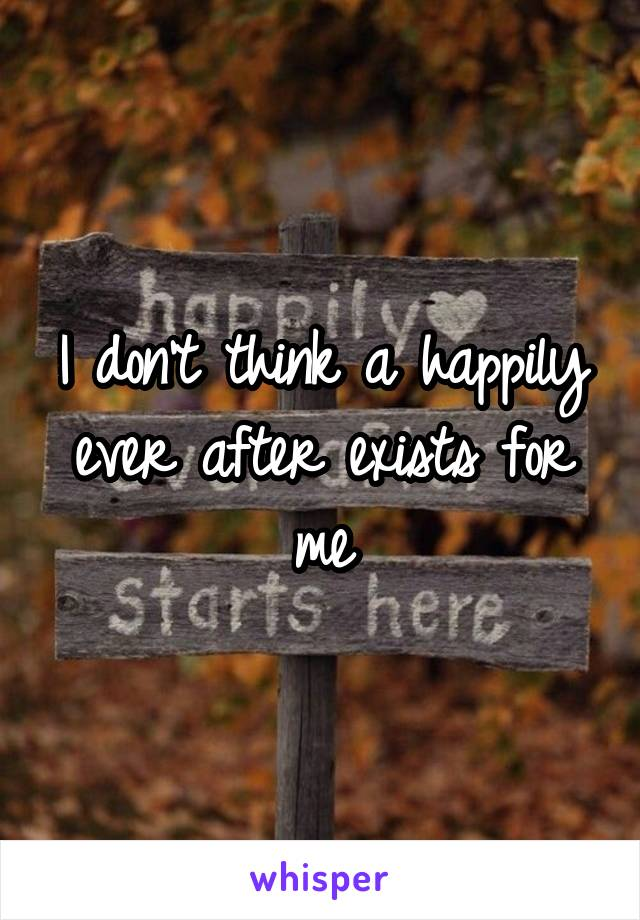 I don't think a happily ever after exists for me