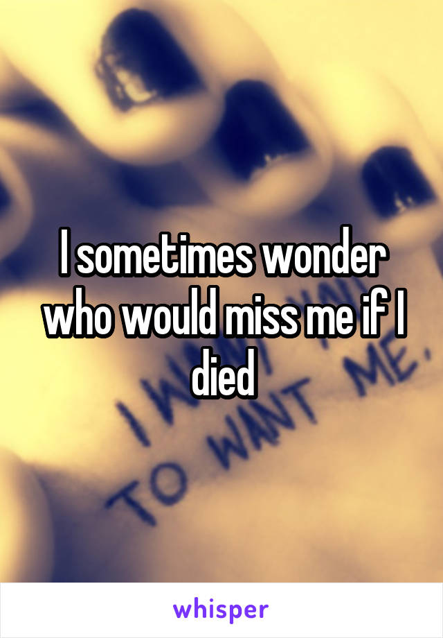 I sometimes wonder who would miss me if I died