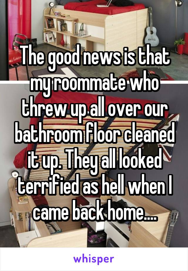 The good news is that my roommate who threw up all over our bathroom floor cleaned it up. They all looked terrified as hell when I came back home....