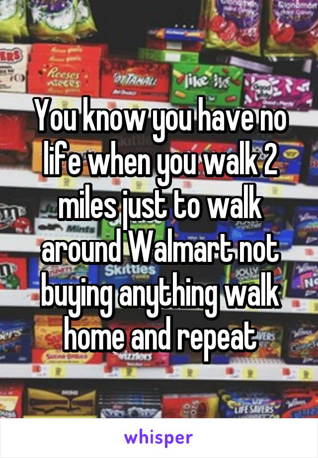 You know you have no life when you walk 2 miles just to walk around Walmart not buying anything walk home and repeat