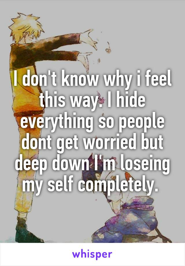 I don't know why i feel this way. I hide everything so people dont get worried but deep down I'm loseing my self completely.