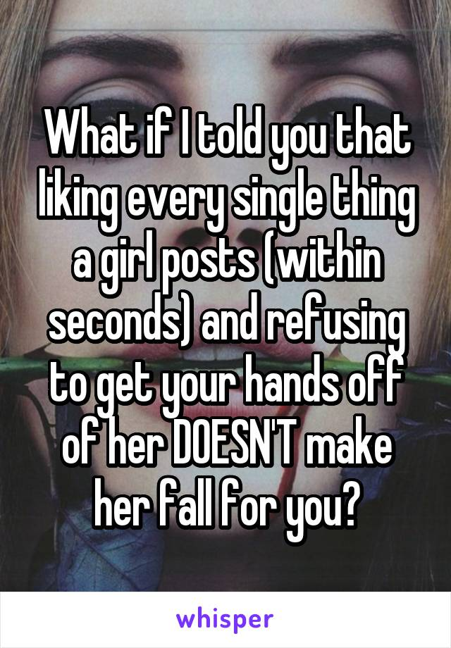 What if I told you that liking every single thing a girl posts (within seconds) and refusing to get your hands off of her DOESN'T make her fall for you?