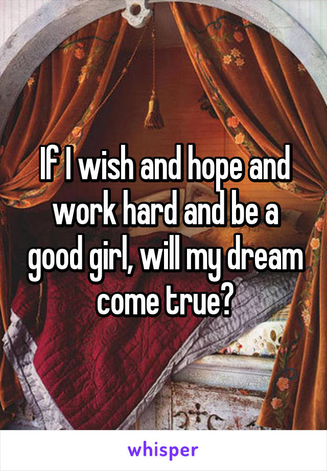 If I wish and hope and work hard and be a good girl, will my dream come true?