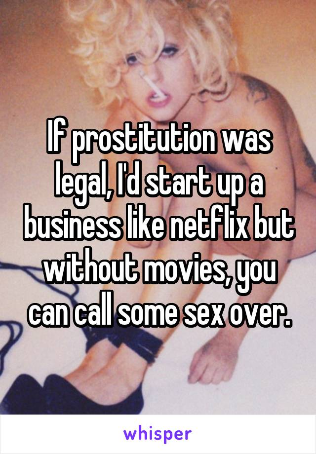 If prostitution was legal, I'd start up a business like netflix but without movies, you can call some sex over.