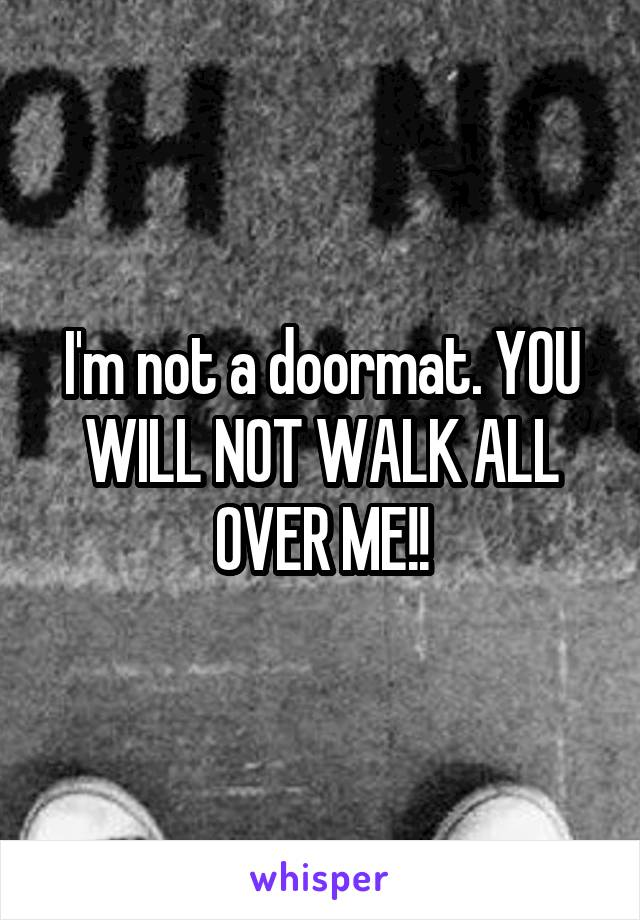 I'm not a doormat. YOU WILL NOT WALK ALL OVER ME!!