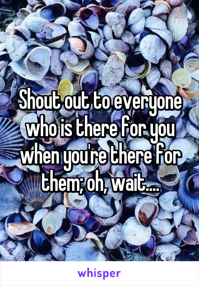Shout out to everyone who is there for you when you're there for them; oh, wait....
