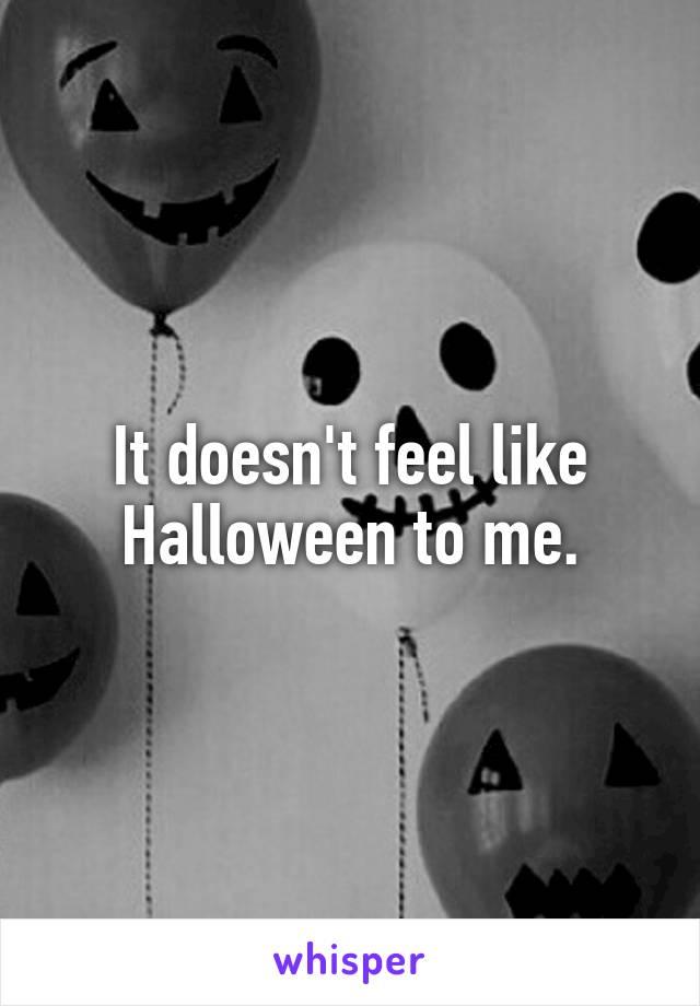 It doesn't feel like Halloween to me.