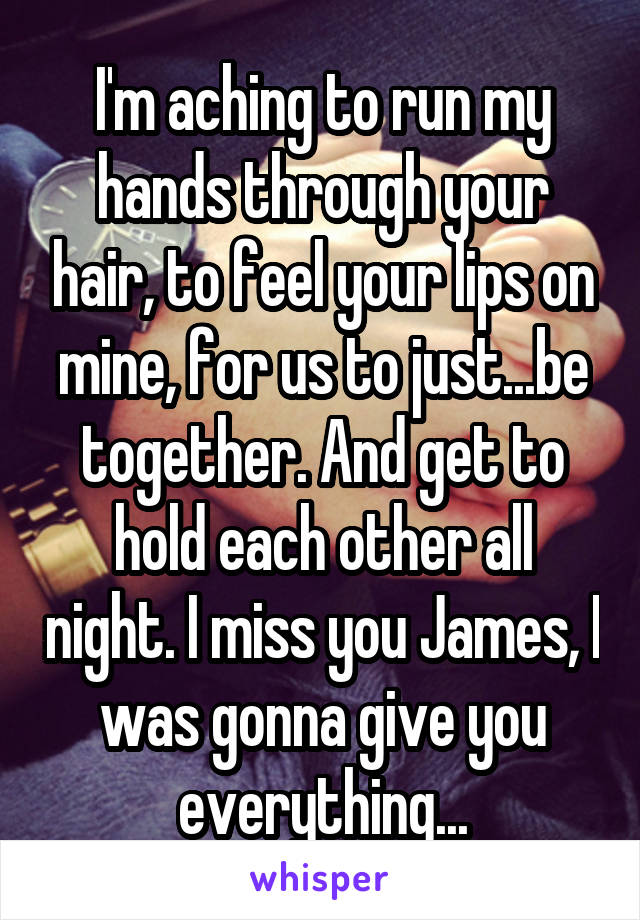 I'm aching to run my hands through your hair, to feel your lips on mine, for us to just...be together. And get to hold each other all night. I miss you James, I was gonna give you everything...