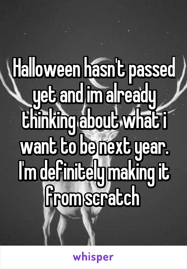 Halloween hasn't passed yet and im already thinking about what i want to be next year. I'm definitely making it from scratch