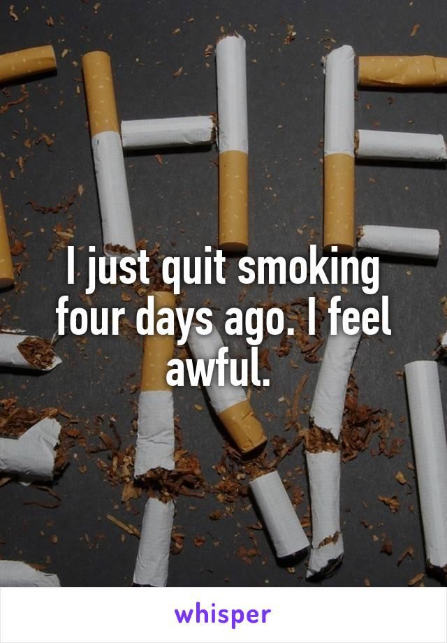I just quit smoking four days ago. I feel awful.