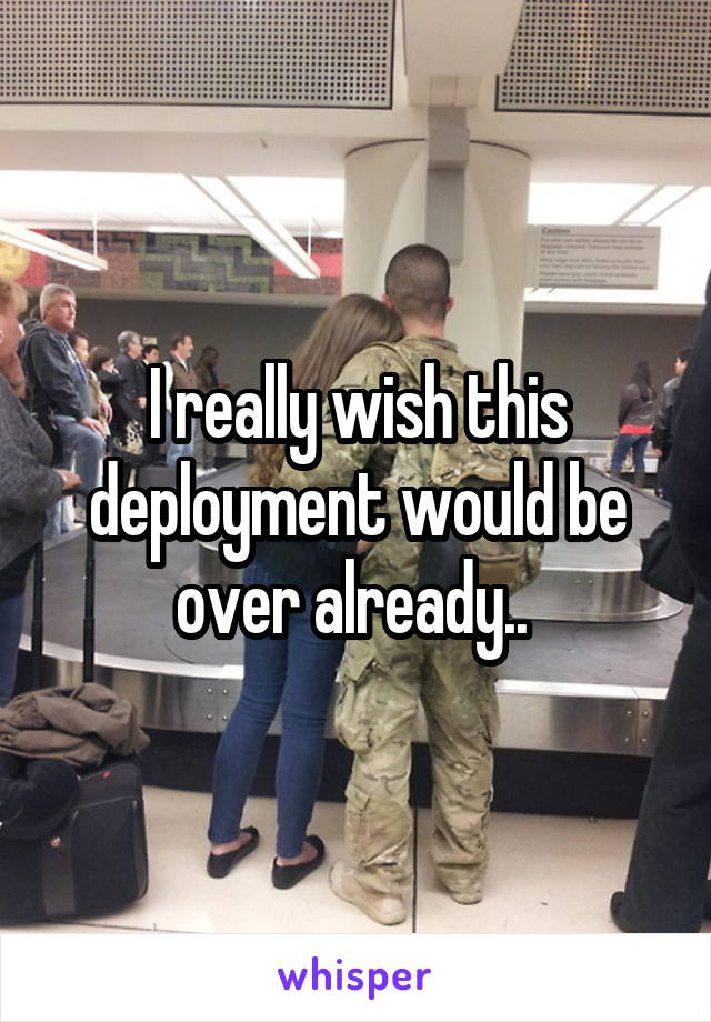 I really wish this deployment would be over already..