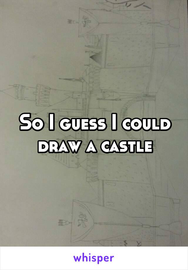 So I guess I could draw a castle