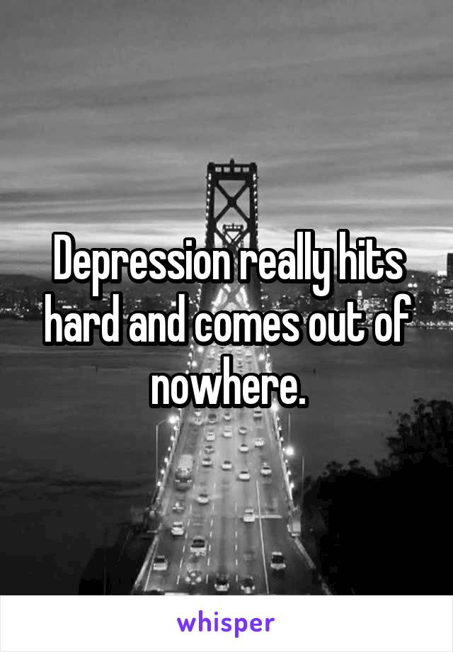 Depression really hits hard and comes out of nowhere.