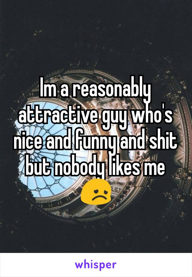 Im a reasonably attractive guy who's nice and funny and shit but nobody likes me 😞