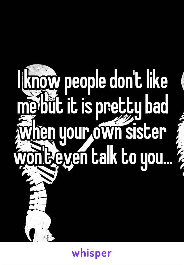 I know people don't like me but it is pretty bad when your own sister won't even talk to you...