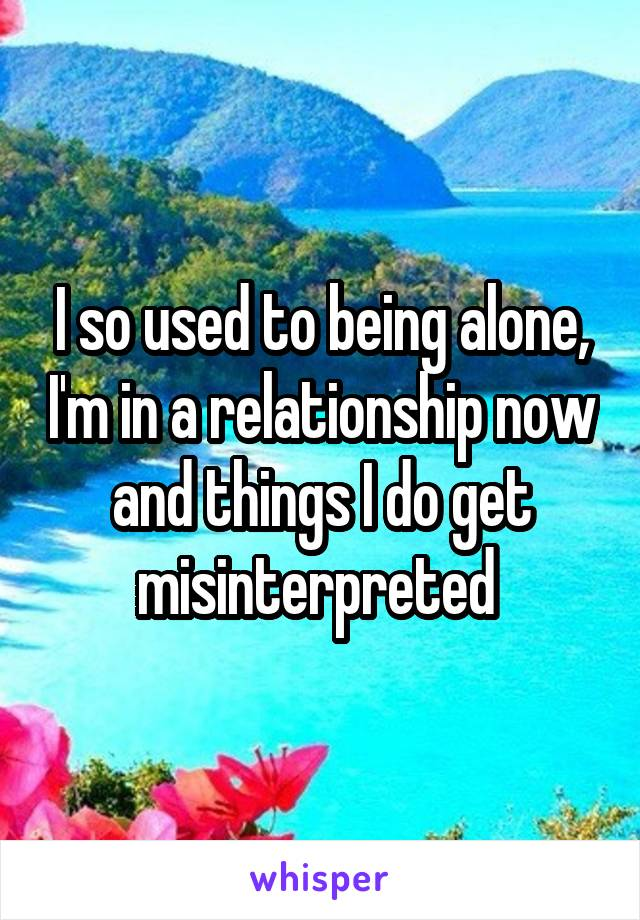 I so used to being alone, I'm in a relationship now and things I do get misinterpreted