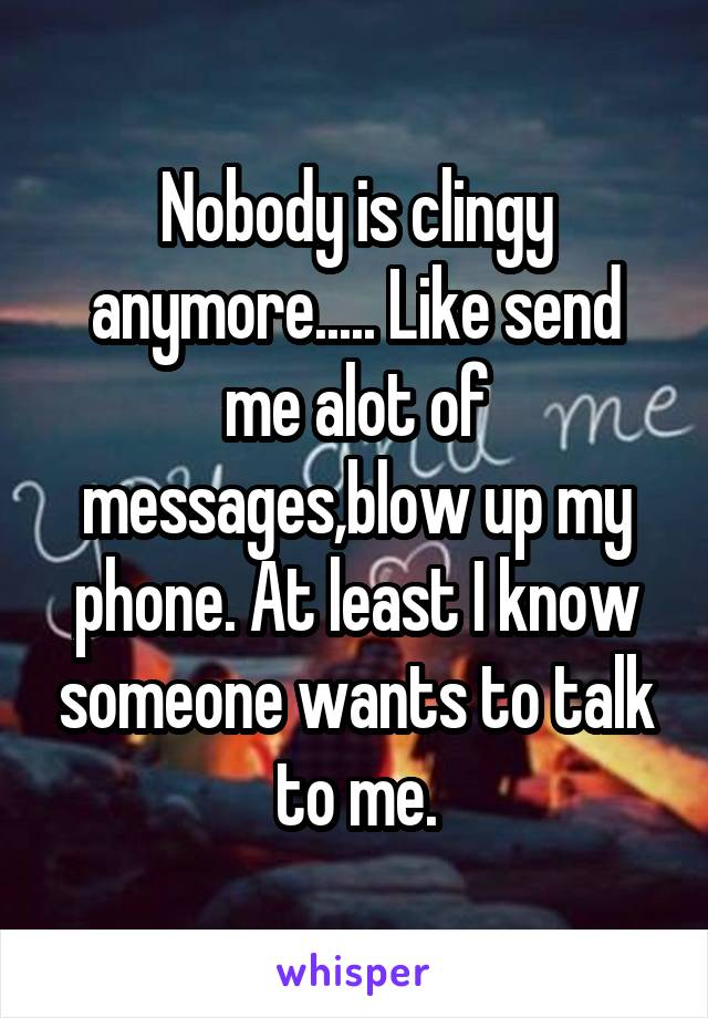 Nobody is clingy anymore..... Like send me alot of messages,blow up my phone. At least I know someone wants to talk to me.