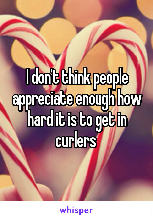 I don't think people appreciate enough how hard it is to get in curlers