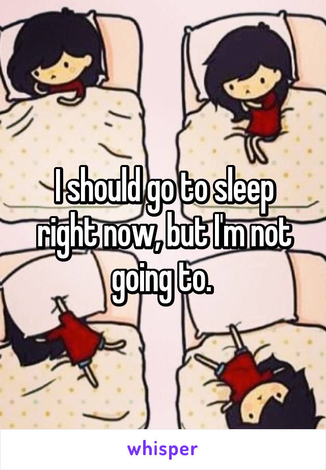 I should go to sleep right now, but I'm not going to.