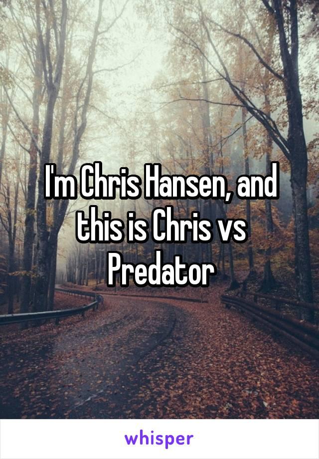 I'm Chris Hansen, and this is Chris vs Predator