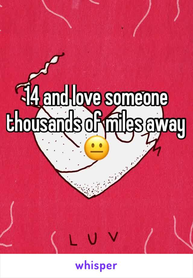 14 and love someone thousands of miles away 😐