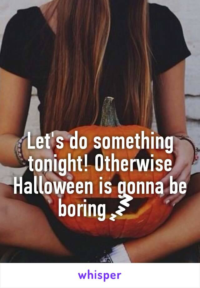 Let's do something tonight! Otherwise Halloween is gonna be boring💤