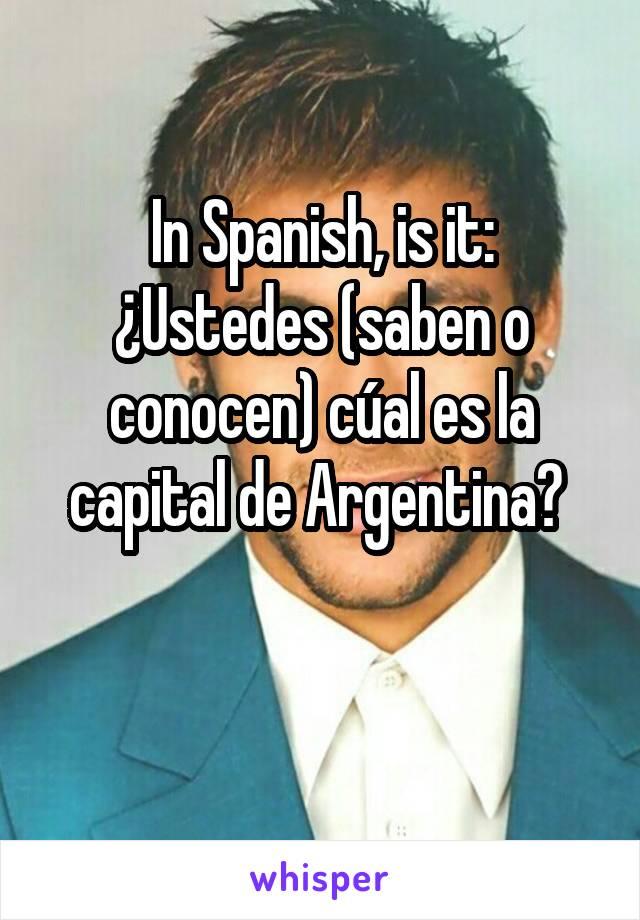 In Spanish, is it: ¿Ustedes (saben o conocen) cúal es la capital de Argentina?