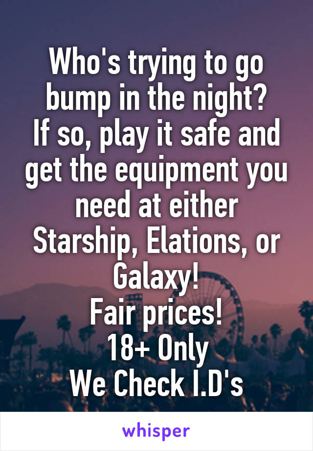 Who's trying to go bump in the night? If so, play it safe and get the equipment you need at either Starship, Elations, or Galaxy! Fair prices! 18+ Only We Check I.D's