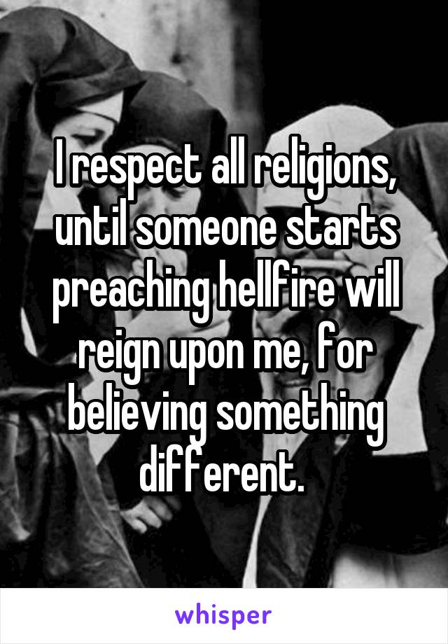 I respect all religions, until someone starts preaching hellfire will reign upon me, for believing something different.