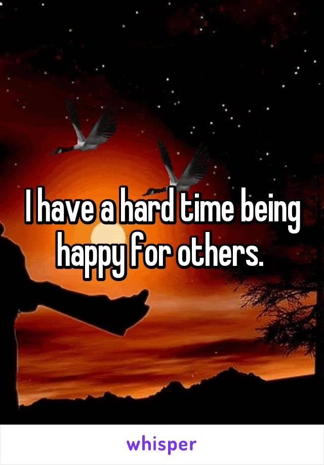 I have a hard time being happy for others.