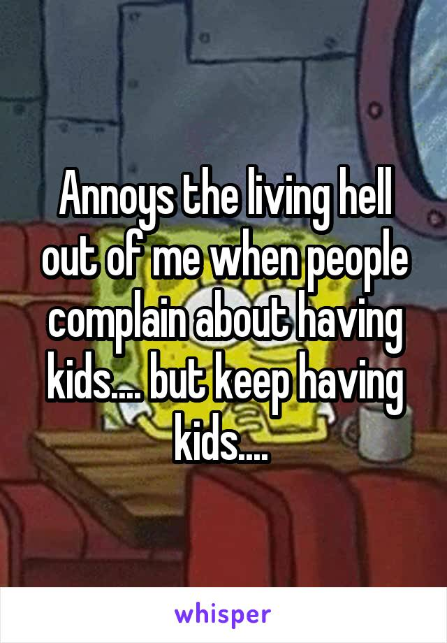 Annoys the living hell out of me when people complain about having kids.... but keep having kids....
