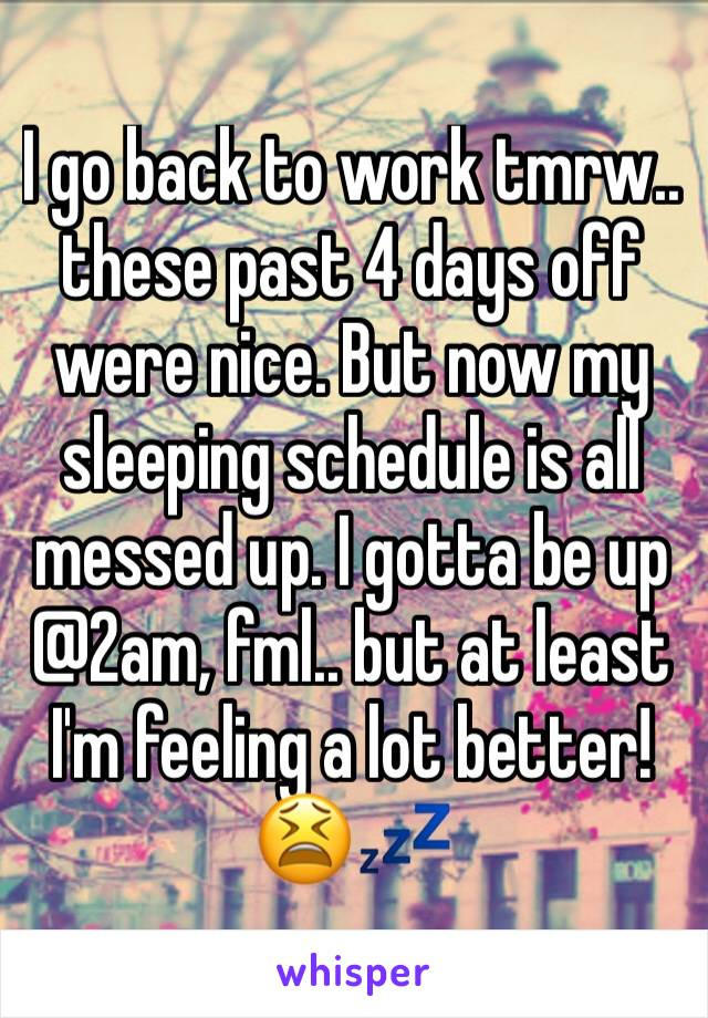 I go back to work tmrw.. these past 4 days off were nice. But now my sleeping schedule is all messed up. I gotta be up @2am, fml.. but at least I'm feeling a lot better!  😫💤
