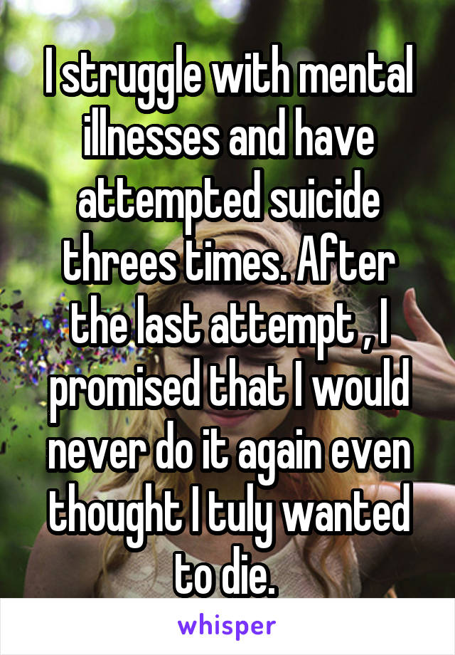 I struggle with mental illnesses and have attempted suicide threes times. After the last attempt , I promised that I would never do it again even thought I tuly wanted to die.