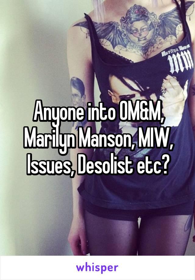 Anyone into OM&M, Marilyn Manson, MIW, Issues, Desolist etc?