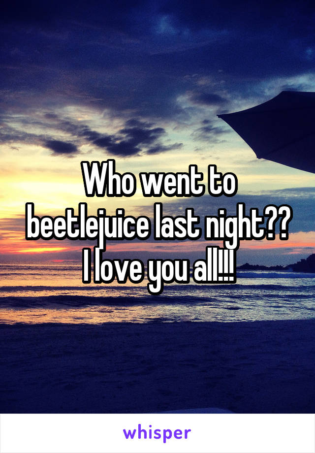 Who went to beetlejuice last night?? I love you all!!!