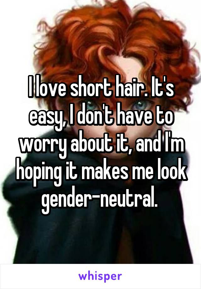 I love short hair. It's easy, I don't have to worry about it, and I'm hoping it makes me look gender-neutral.