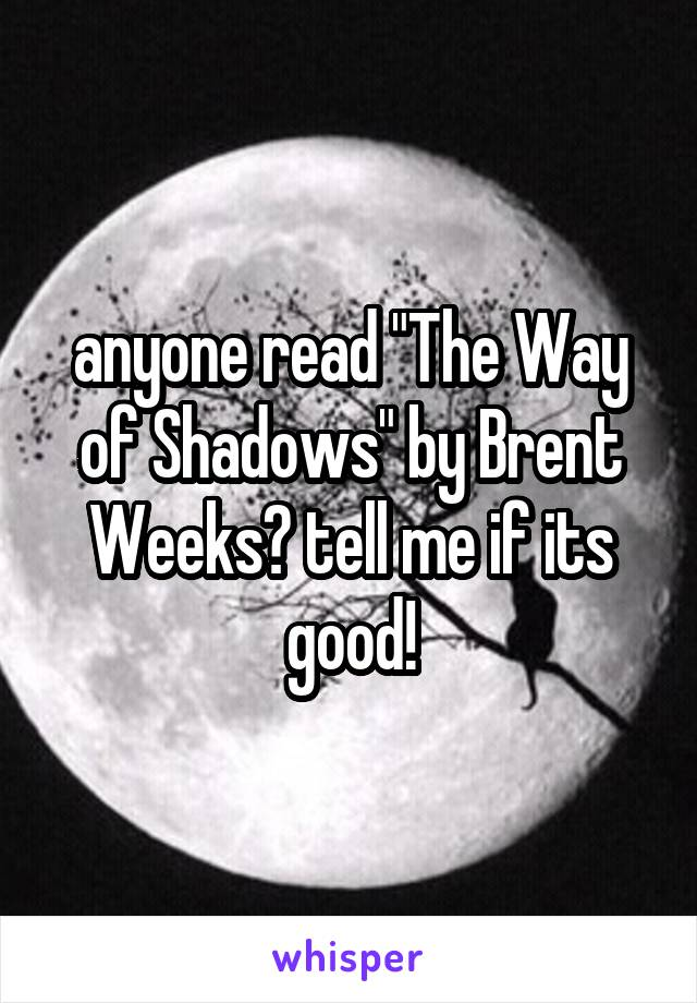 """anyone read """"The Way of Shadows"""" by Brent Weeks? tell me if its good!"""