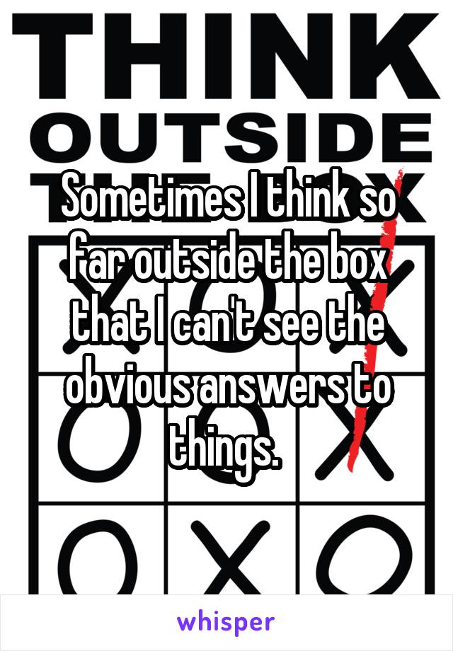 Sometimes I think so far outside the box that I can't see the obvious answers to things.
