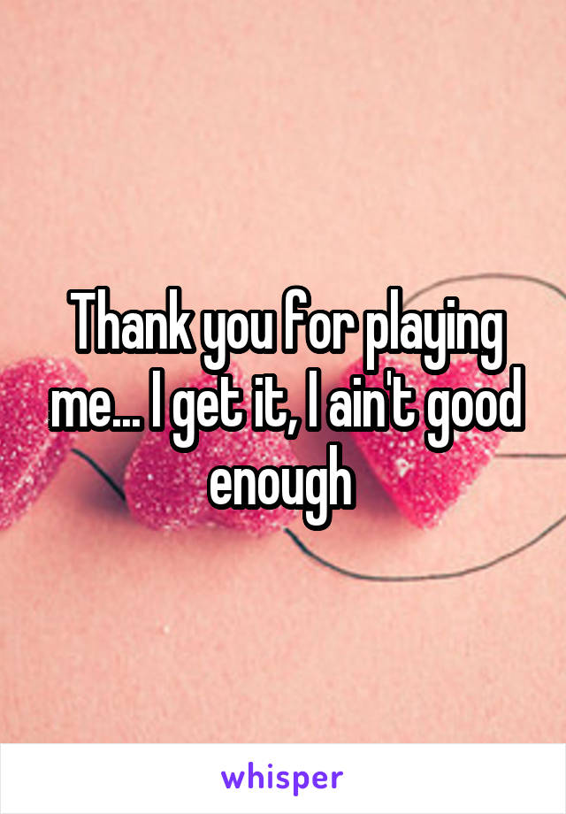 Thank you for playing me... I get it, I ain't good enough