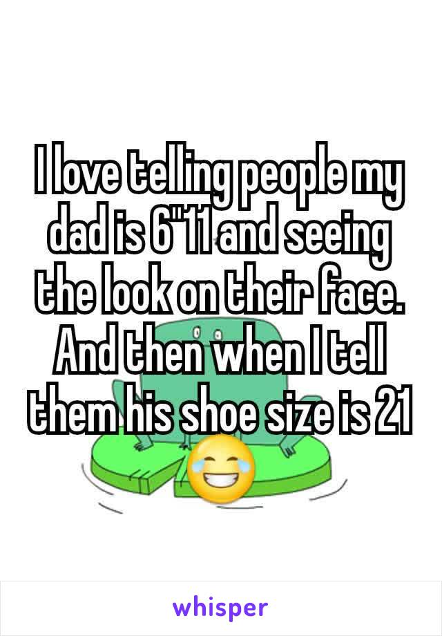 """I love telling people my dad is 6""""11 and seeing the look on their face. And then when I tell them his shoe size is 21😂"""