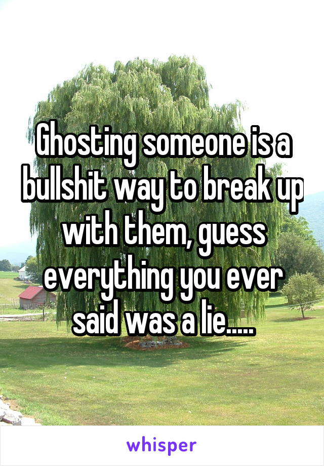 Ghosting someone is a bullshit way to break up with them, guess everything you ever said was a lie.....