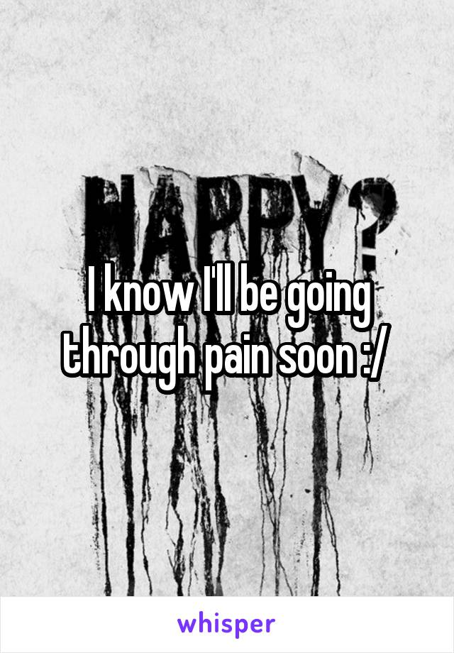 I know I'll be going through pain soon :/