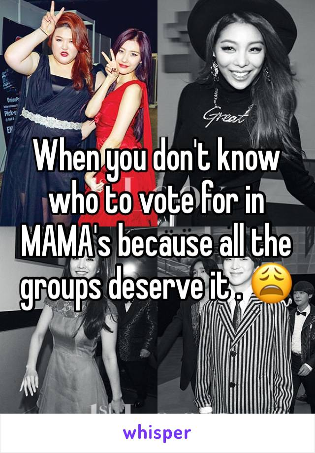 When you don't know who to vote for in MAMA's because all the groups deserve it . 😩