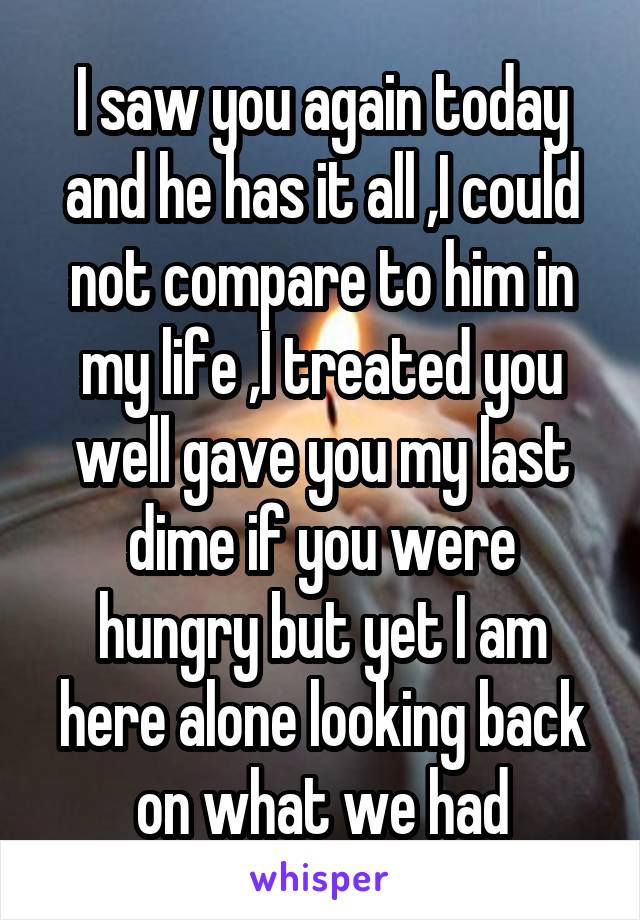 I saw you again today and he has it all ,I could not compare to him in my life ,I treated you well gave you my last dime if you were hungry but yet I am here alone looking back on what we had