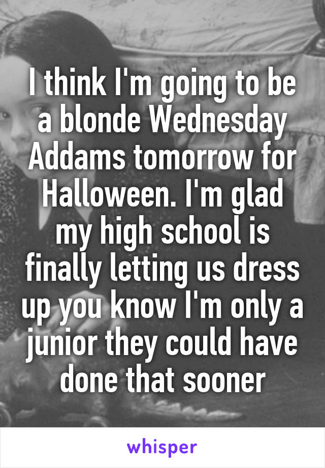I think I'm going to be a blonde Wednesday Addams tomorrow for Halloween. I'm glad my high school is finally letting us dress up you know I'm only a junior they could have done that sooner