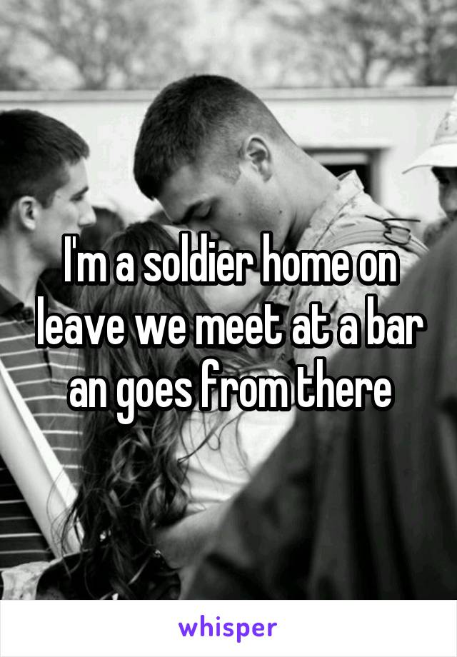 I'm a soldier home on leave we meet at a bar an goes from there