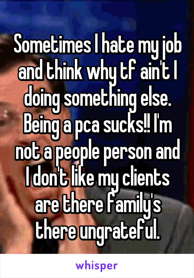 Sometimes I hate my job and think why tf ain't I doing something else. Being a pca sucks!! I'm not a people person and I don't like my clients are there family's there ungrateful.