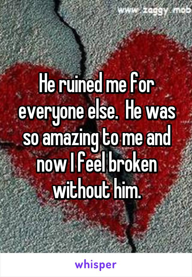 He ruined me for everyone else.  He was so amazing to me and now I feel broken without him.