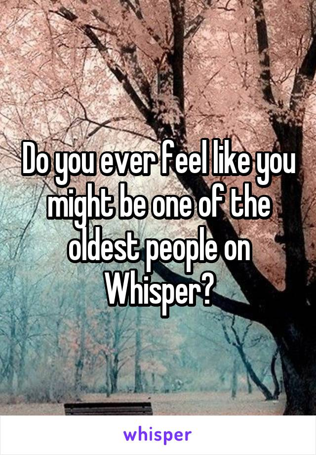 Do you ever feel like you might be one of the oldest people on Whisper?