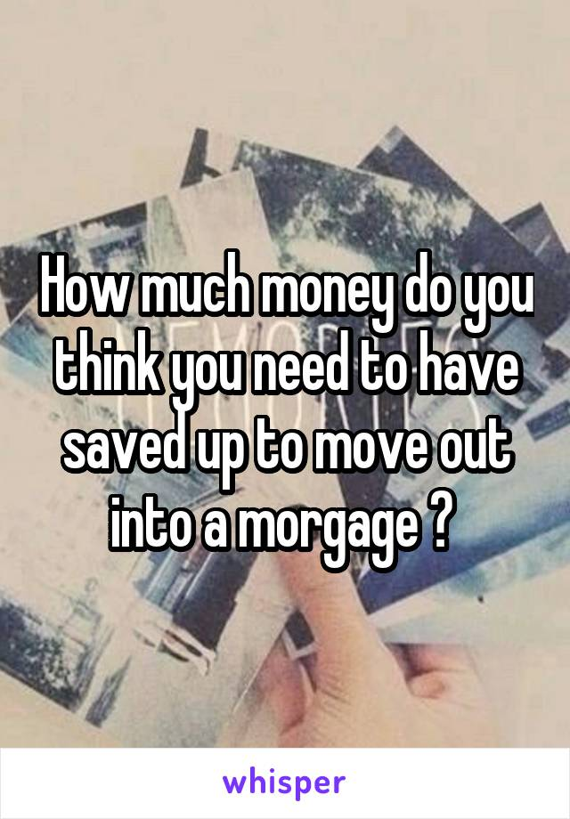 How much money do you think you need to have saved up to move out into a morgage ?
